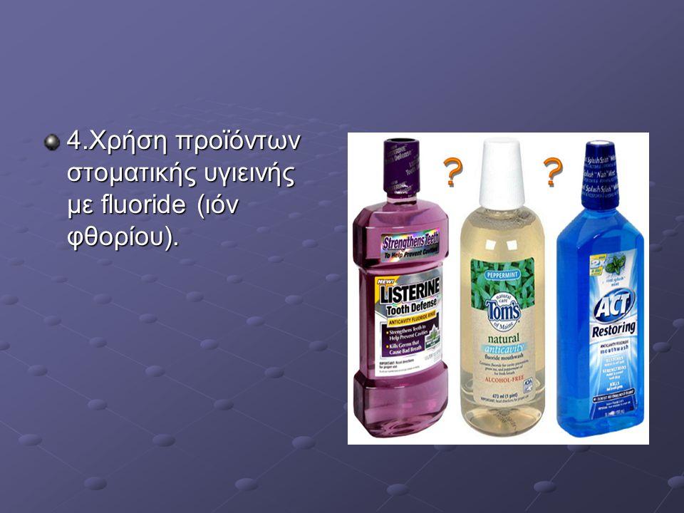 4.Χρήση προϊόντων στοματικής υγιεινής με fluoride (ιόν φθορίου).