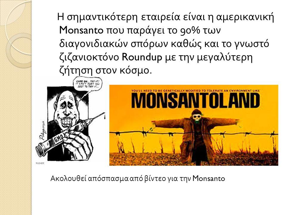 Η σημαντικότερη εταιρεία είναι η αμερικανική Monsanto που παράγει το 90% των διαγονιδιακών σπόρων καθώς και το γνωστό ζιζανιοκτόνο Roundup με την μεγαλύτερη ζήτηση στον κόσμο.