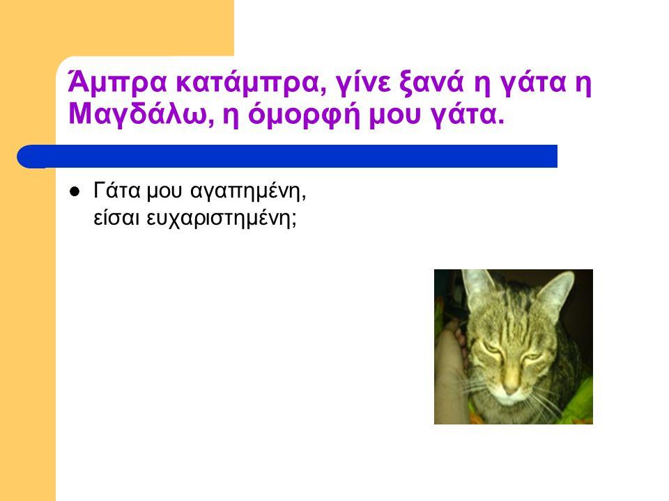 Άμπρα κατάμπρα, γίνε ξανά η γάτα η Μαγδάλω, η όμορφή μου γάτα.