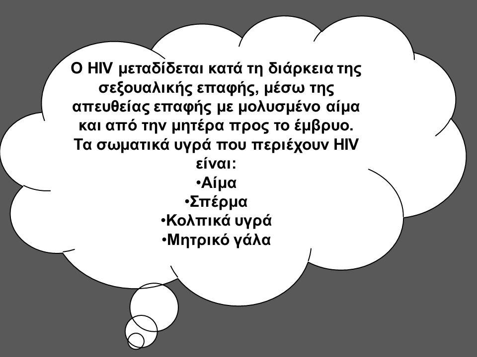Ο HIV μεταδίδεται κατά τη διάρκεια της σεξουαλικής επαφής, μέσω της απευθείας επαφής με μολυσμένο αίμα και από την μητέρα προς το έμβρυο. Τα σωματικά υγρά που περιέχουν HIV είναι: