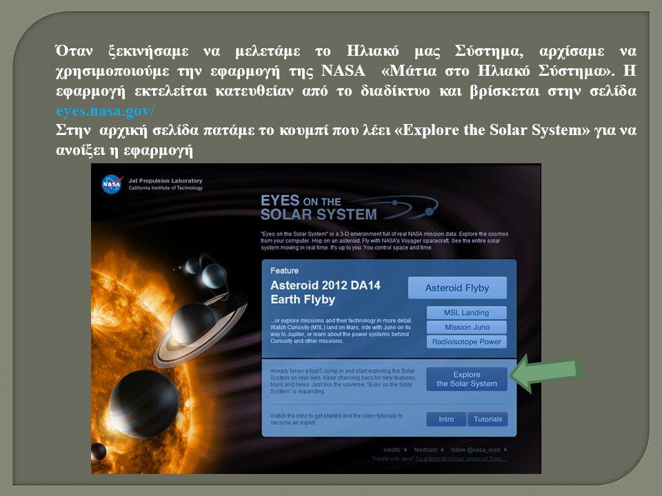 Όταν ξεκινήσαμε να μελετάμε το Ηλιακό μας Σύστημα, αρχίσαμε να χρησιμοποιούμε την εφαρμογή της NASA «Μάτια στο Ηλιακό Σύστημα». Η εφαρμογή εκτελείται κατευθείαν από το διαδίκτυο και βρίσκεται στην σελίδα eyes.nasa.gov/