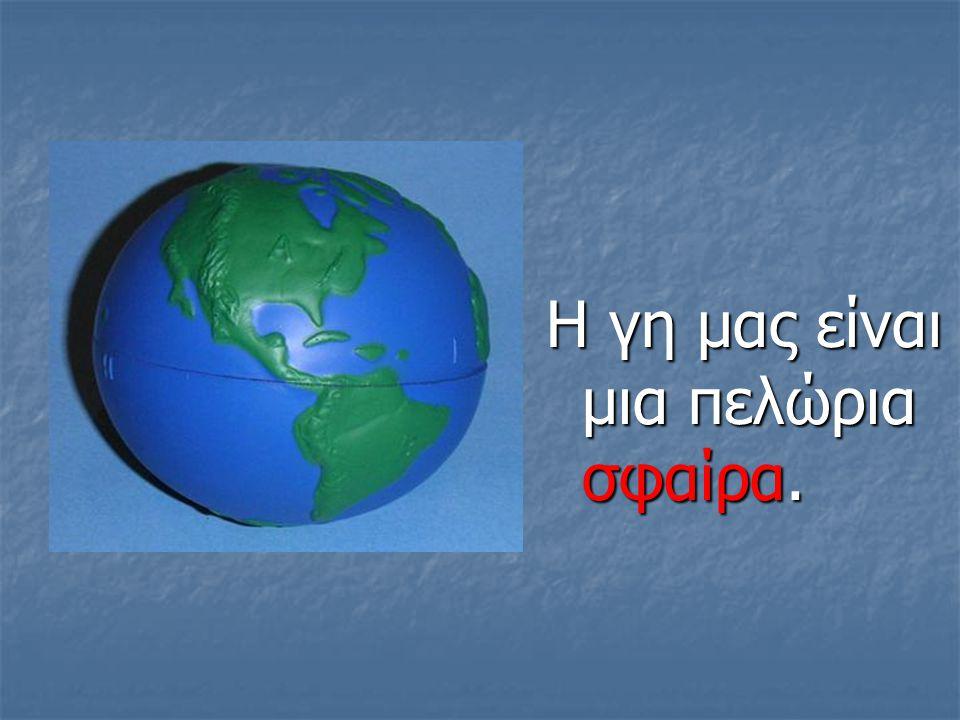 Η γη μας είναι μια πελώρια σφαίρα.