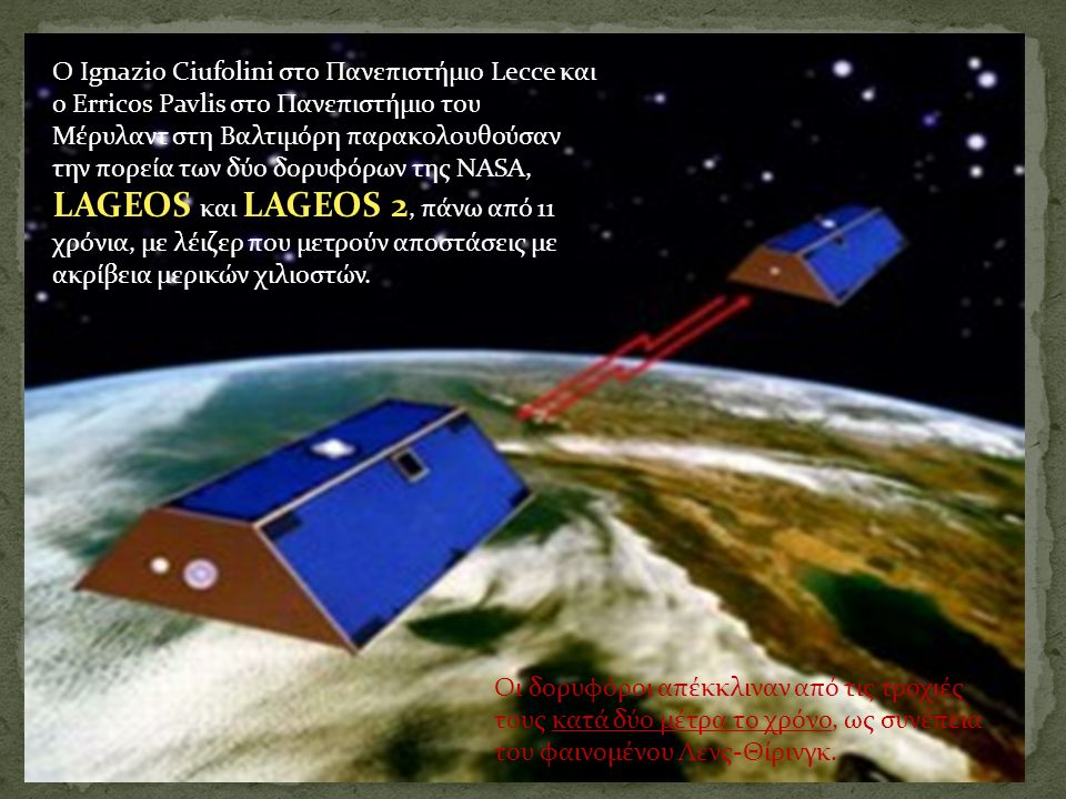 Ο Ignazio Ciufolini στο Πανεπιστήμιο Lecce και ο Erricos Pavlis στο Πανεπιστήμιο του Μέρυλαντ στη Βαλτιμόρη παρακολουθούσαν την πορεία των δύο δορυφόρων της NASA, LAGEOS και LAGEOS 2, πάνω από 11 χρόνια, με λέιζερ που μετρούν αποστάσεις με ακρίβεια μερικών χιλιοστών.