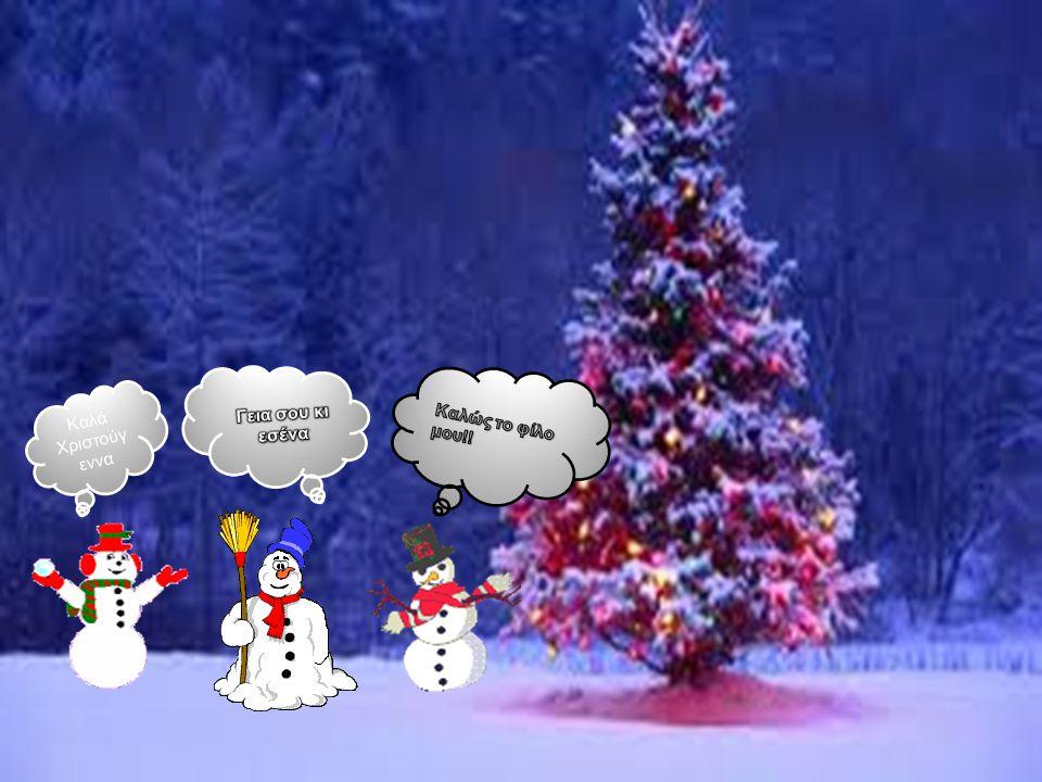 Γεια σου κι εσένα Καλώς το φίλο μου!! Καλά Χριστούγεννα