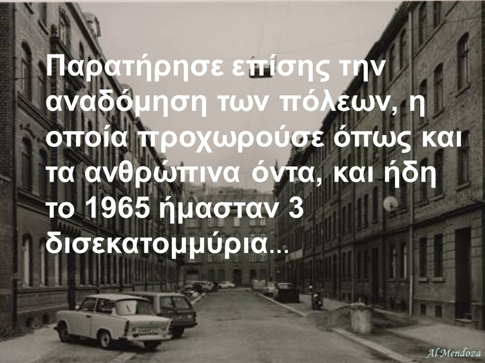 Παρατήρησε επίσης την αναδόμηση των πόλεων, η οποία προχωρούσε όπως και τα ανθρώπινα όντα, και ήδη το 1965 ήμασταν 3 δισεκατομμύρια…