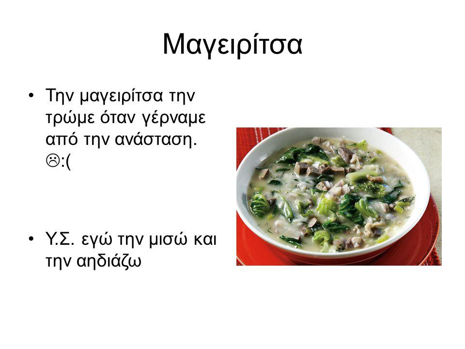 Μαγειρίτσα Την μαγειρίτσα την τρώμε όταν γέρναμε από την ανάσταση. :(