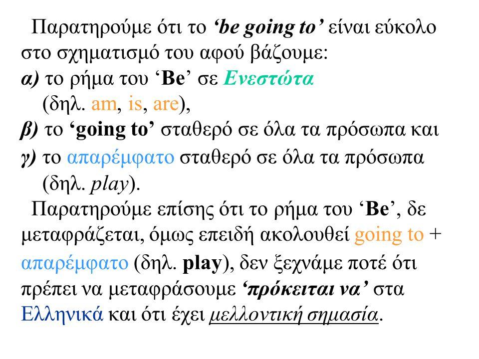 Παρατηρούμε ότι το 'be going to' είναι εύκολο στο σχηματισμό του αφού βάζουμε: α) το ρήμα του 'Be' σε Ενεστώτα (δηλ.