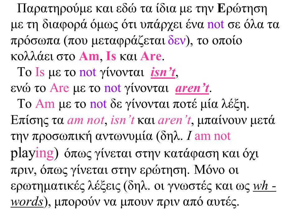 Παρατηρούμε και εδώ τα ίδια με την Ερώτηση με τη διαφορά όμως ότι υπάρχει ένα not σε όλα τα πρόσωπα (που μεταφράζεται δεν), το οποίο κολλάει στο Am, Is και Are.