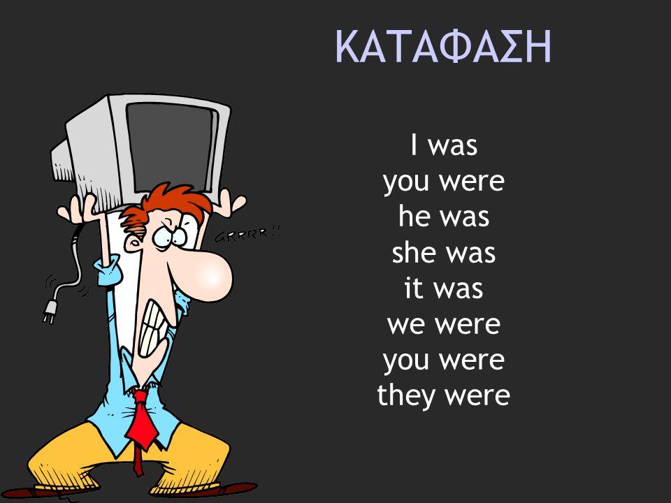 ΚΑΤΑΦΑΣΗ Ι was you were he was she was it was we were you were they were