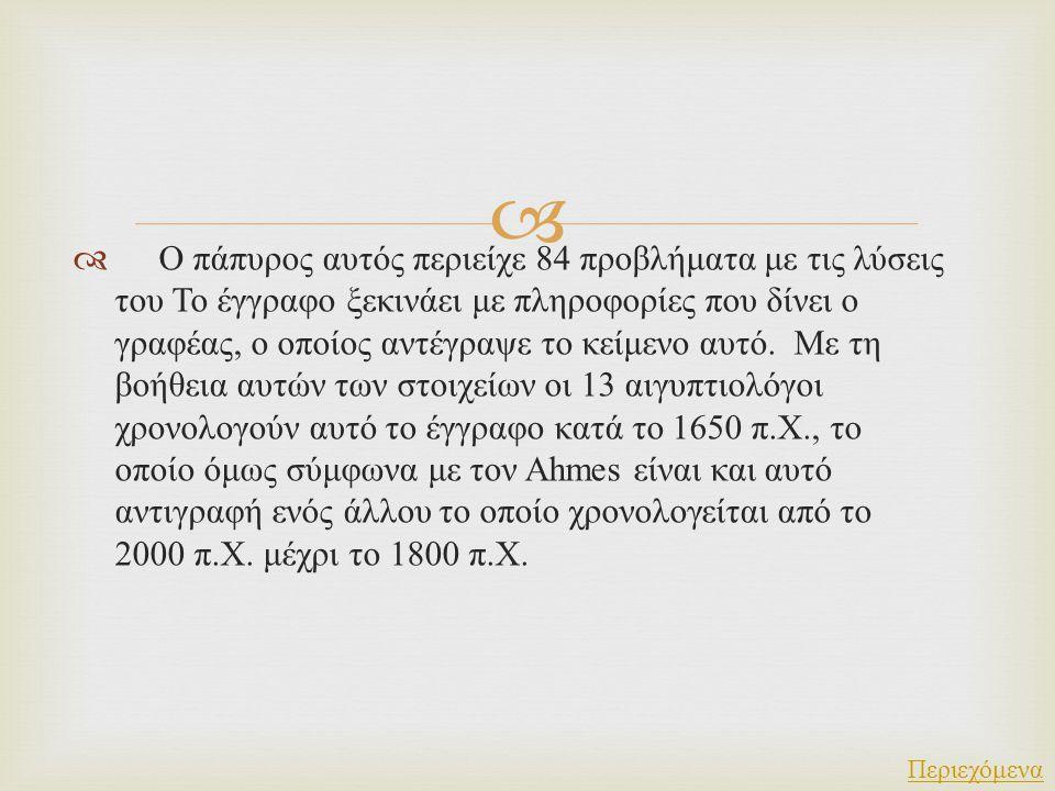 Ο πάπυρος αυτός περιείχε 84 προβλήματα με τις λύσεις του Το έγγραφο ξεκινάει με πληροφορίες που δίνει ο γραφέας, ο οποίος αντέγραψε το κείμενο αυτό. Με τη βοήθεια αυτών των στοιχείων οι 13 αιγυπτιολόγοι χρονολογούν αυτό το έγγραφο κατά το 1650 π.Χ., το οποίο όμως σύμφωνα με τον Ahmes είναι και αυτό αντιγραφή ενός άλλου το οποίο χρονολογείται από το 2000 π.Χ. μέχρι το 1800 π.Χ.