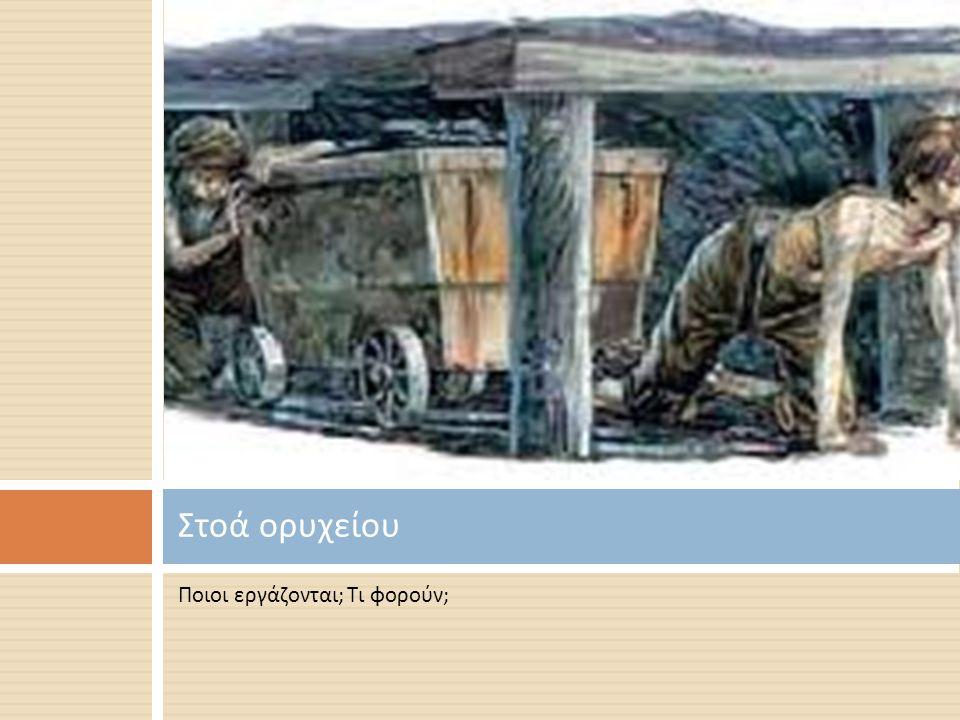 Στοά ορυχείου Ποιοι εργάζονται; Τι φορούν;