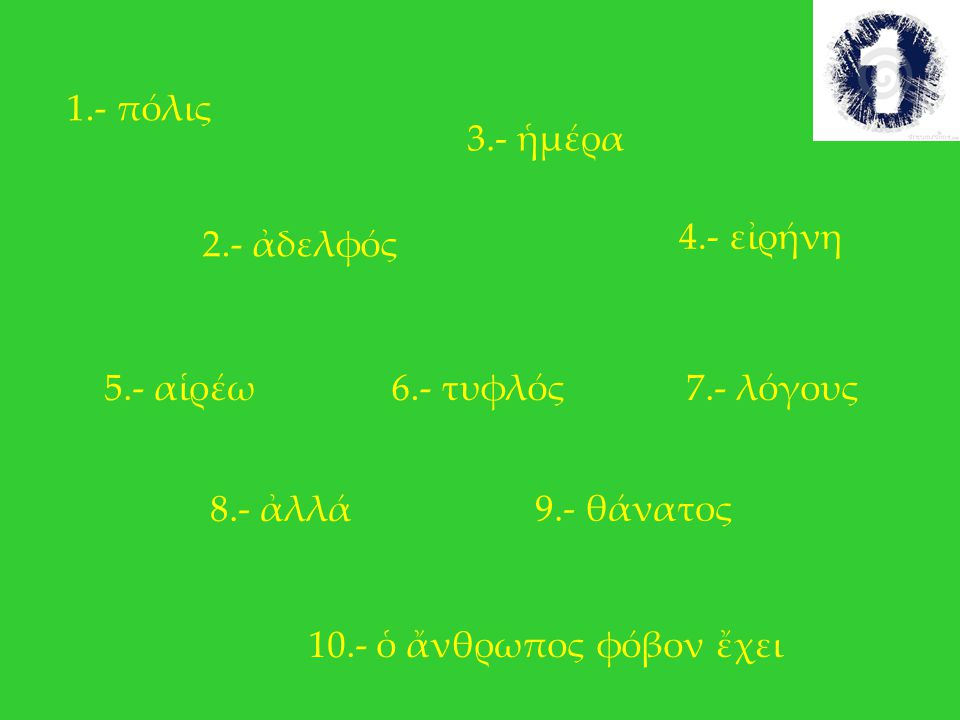 1.- πόλις 3.- ἡμέρα. 4.- εἰρήνη. 2.- ἀδελφός. 5.- αἱρέω. 6.- τυφλός. 7.- λόγους. 8.- ἀλλά. 9.- θάνατος.