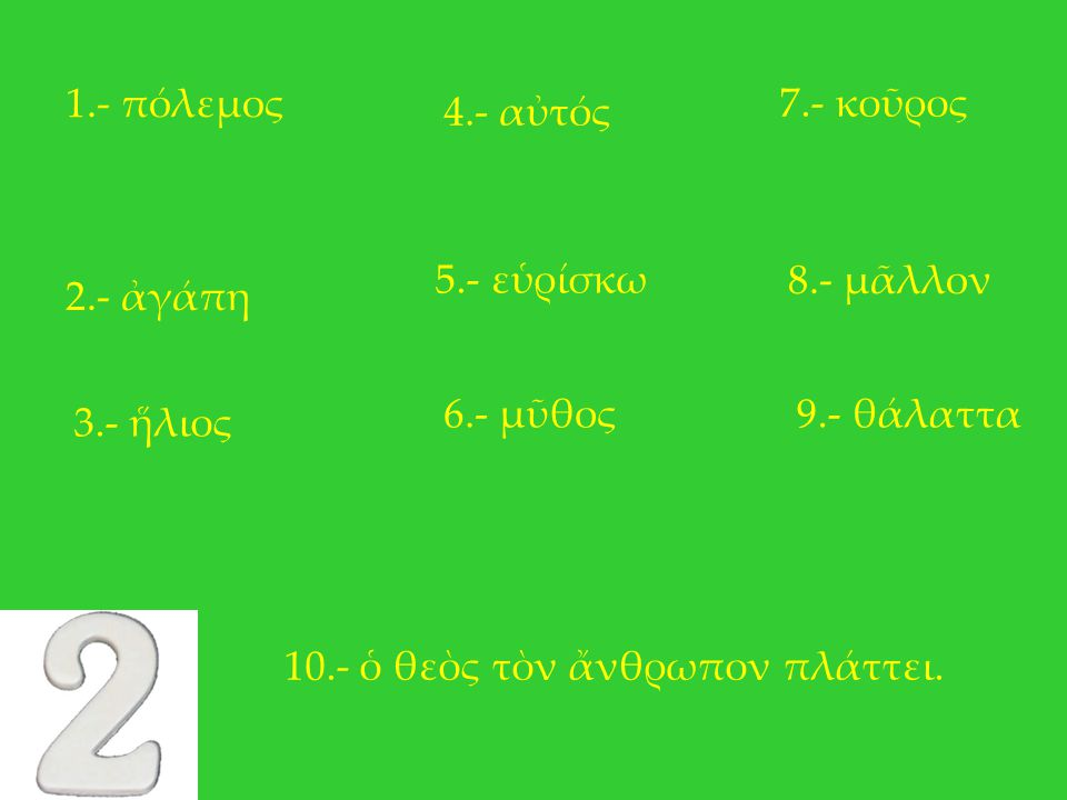 1.- πόλεμος 7.- κοῦρος. 4.- αὐτός. 5.- εὑρίσκω. 8.- μᾶλλον. 2.- ἀγάπη. 6.- μῦθος. 9.- θάλαττα.