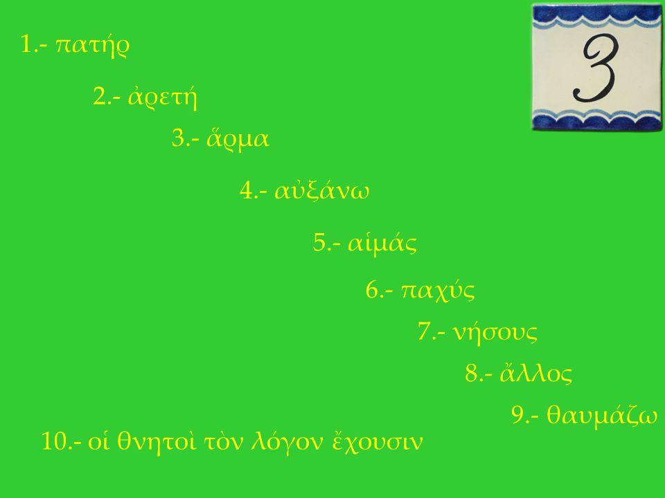 1.- πατήρ 2.- ἀρετή. 3.- ἅρμα. 4.- αὐξάνω. 5.- αἱμάς. 6.- παχύς. 7.- νήσους. 8.- ἄλλος. 9.- θαυμάζω.