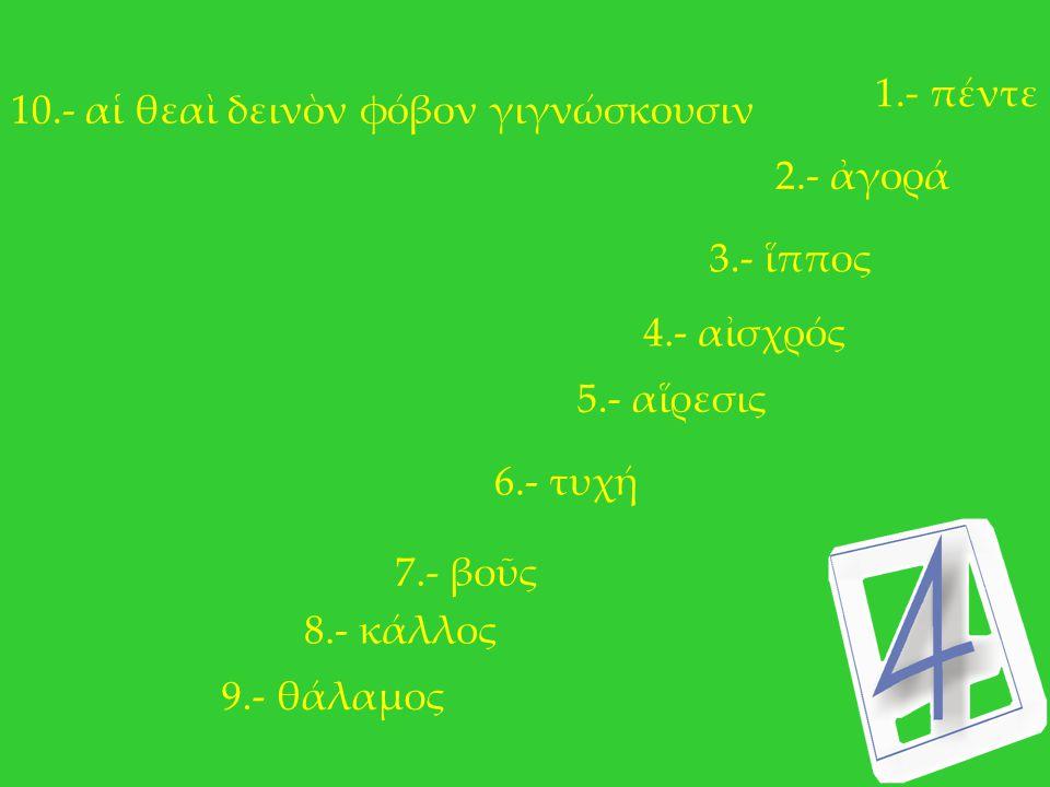 1.- πέντε 10.- αἱ θεαὶ δεινὸν φόβον γιγνώσκουσιν. 2.- ἀγορά. 3.- ἵππος. 4.- αἰσχρός. 5.- αἵρεσις.