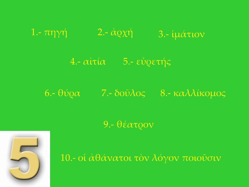 1.- πηγή 2.- ἀρχή. 3.- ἱμάτιον. 4.- αἰτία. 5.- εὑρετής. 6.- θύρα. 7.- δοῦλος. 8.- καλλίκομος.