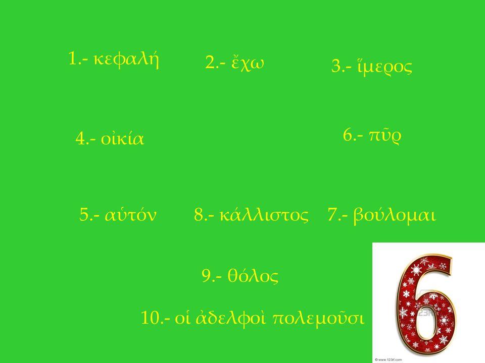 1.- κεφαλή 2.- ἔχω. 3.- ἵμερος. 6.- πῦρ. 4.- οἰκία. 5.- αὑτόν. 8.- κάλλιστος. 7.- βούλομαι. 9.- θόλος.