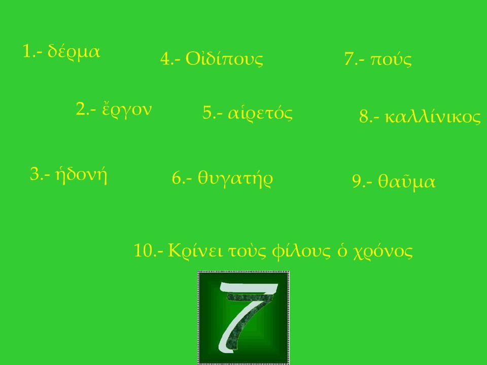 1.- δέρμα 4.- Οἰδίπους. 7.- πούς. 2.- ἔργον. 5.- αἱρετός. 8.- καλλίνικος. 3.- ἡδονή. 6.- θυγατήρ.