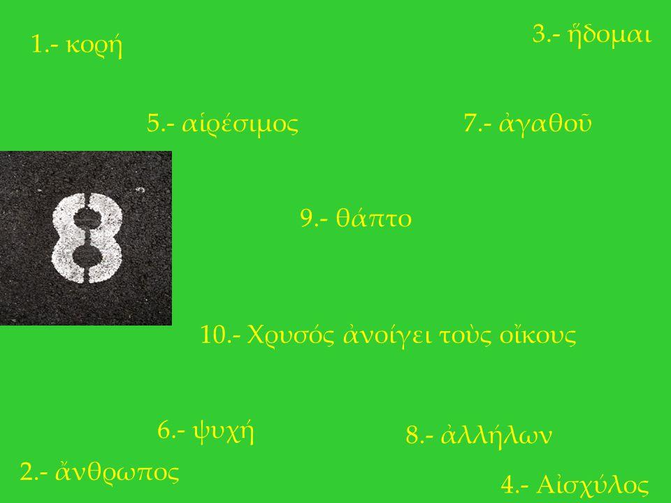3.- ἥδομαι 1.- κορή. 5.- αἱρέσιμος. 7.- ἀγαθοῦ. 9.- θάπτο. 10.- Χρυσός ἀνοίγει τοὺς οἴκους. 6.- ψυχή.
