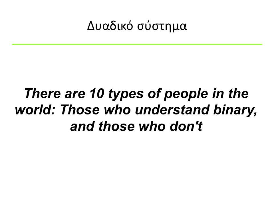 Δυαδικό σύστημα There are 10 types of people in the world: Those who understand binary, and those who don t.