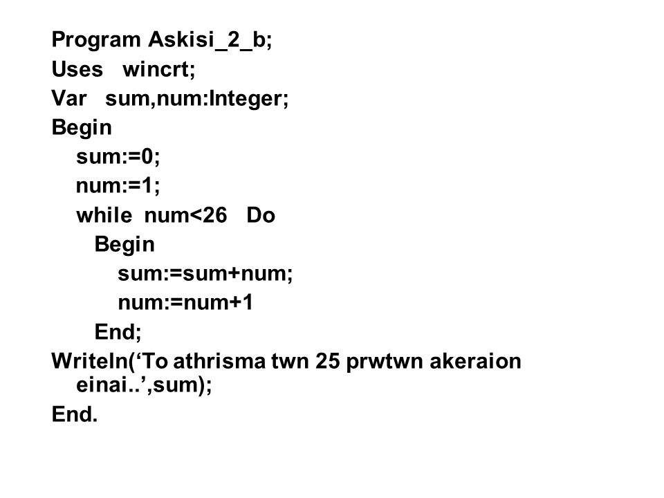 Program Askisi_2_b; Uses wincrt; Var sum,num:Integer; Begin. sum:=0; num:=1; while num<26 Do.