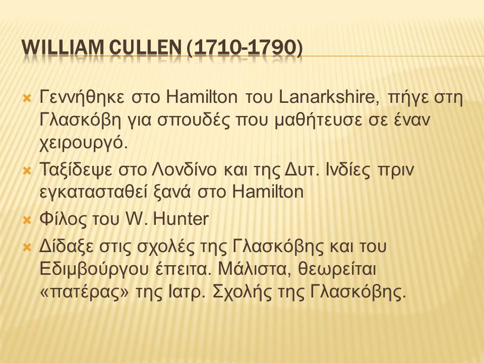 William Cullen (1710-1790) Γεννήθηκε στο Hamilton του Lanarkshire, πήγε στη Γλασκόβη για σπουδές που μαθήτευσε σε έναν χειρουργό.