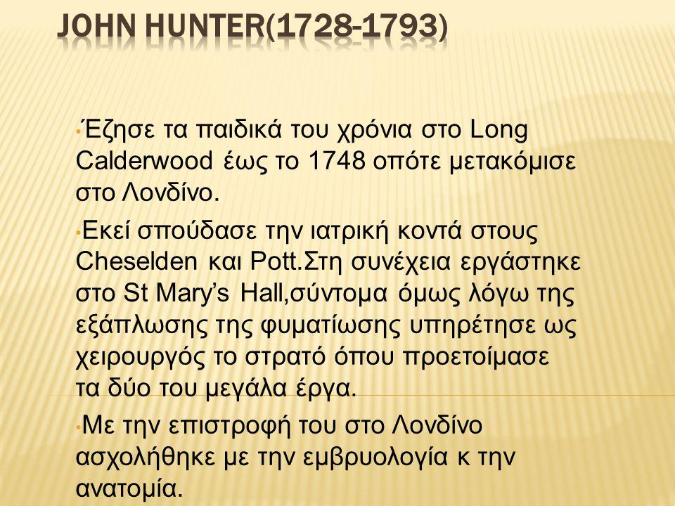 JOHN HUNTER(1728-1793) Έζησε τα παιδικά του χρόνια στο Long Calderwood έως το 1748 οπότε μετακόμισε στο Λονδίνο.