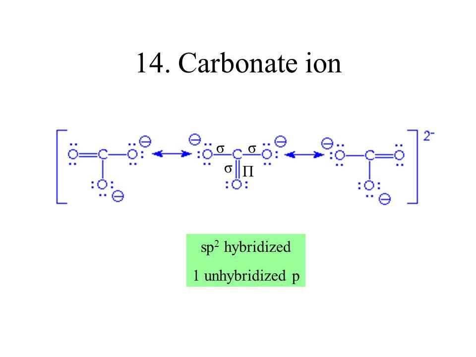 14. Carbonate ion σ σ σ Π sp2 hybridized 1 unhybridized p