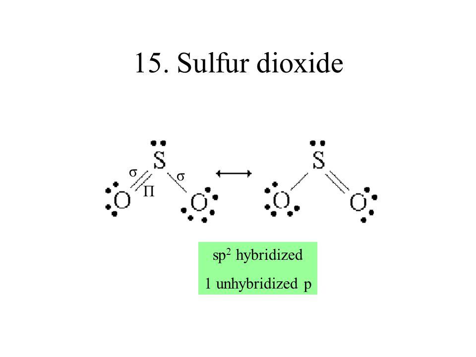 15. Sulfur dioxide σ σ Π sp2 hybridized 1 unhybridized p