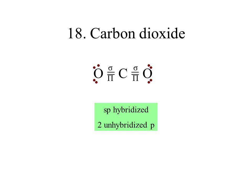 18. Carbon dioxide σ σ O = C = O Π Π sp hybridized 2 unhybridized p