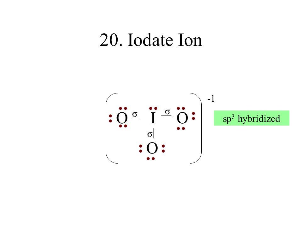 20. Iodate Ion O I O O -1 σ σ sp3 hybridized σ