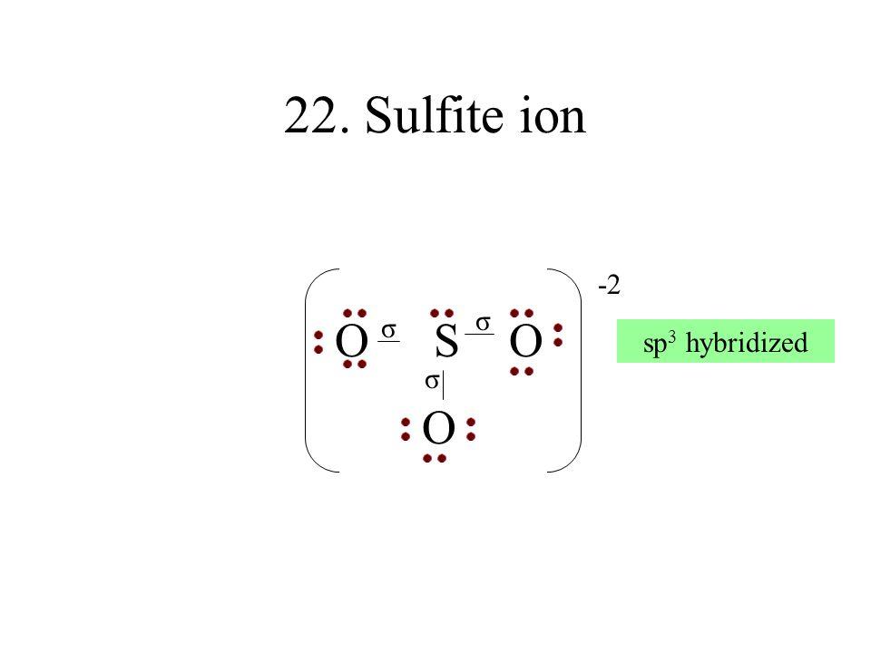 22. Sulfite ion O S O O -2 σ σ sp3 hybridized σ