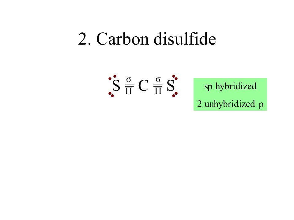 2. Carbon disulfide σ σ S = C = S sp hybridized 2 unhybridized p Π Π