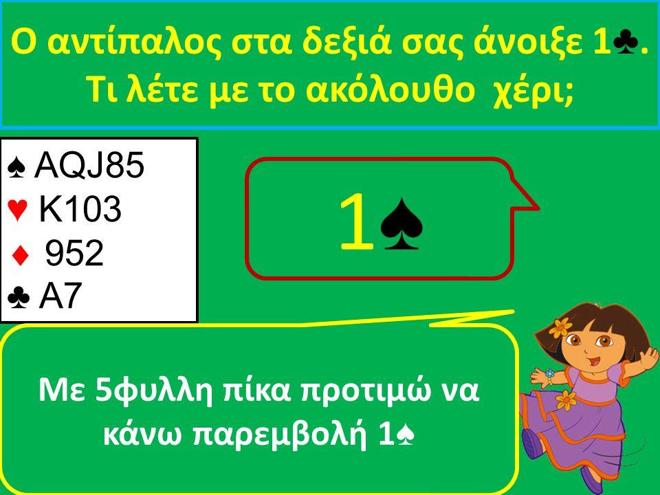 1♠ Ο αντίπαλος στα δεξιά σας άνοιξε 1♣. Τι λέτε με τo ακόλουθο χέρι;