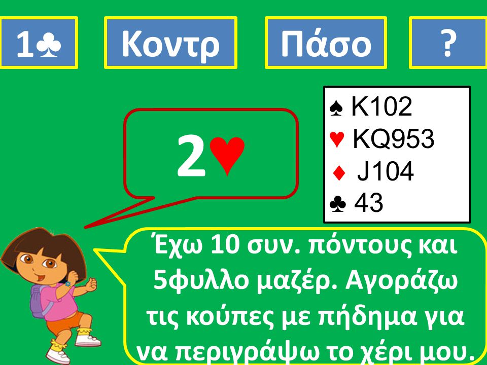 1♣ Κοντρ. Πάσο. ♠ K102. ♥ KQ953.  J104. ♣ 43. 2♥
