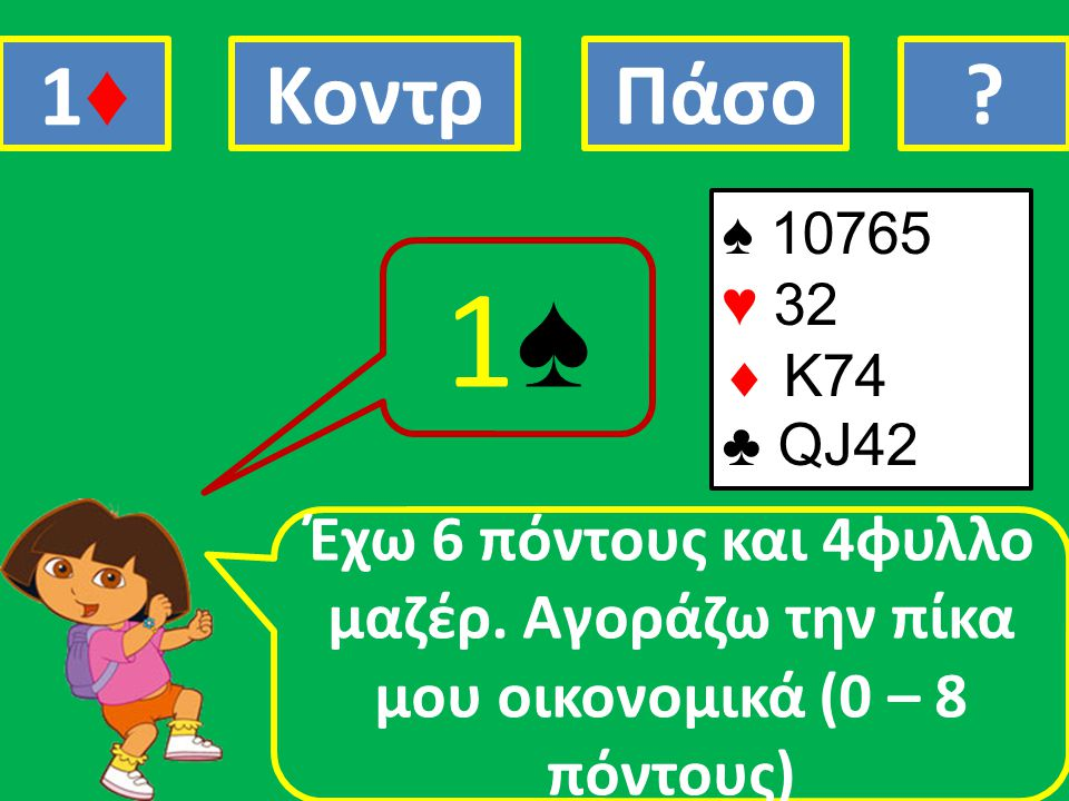1♦ Κοντρ. Πάσο. . ♠ 10765. ♥ 32.  Κ74. ♣ QJ42.
