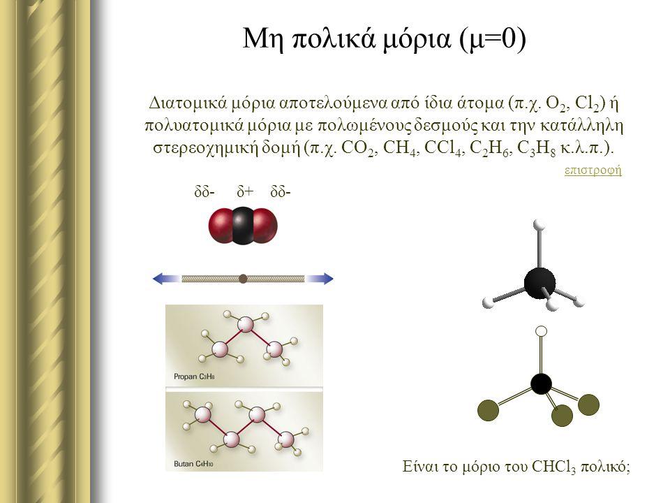 Μη πολικά μόρια (μ=0) Διατομικά μόρια αποτελούμενα από ίδια άτομα (π.χ. Ο2, Cl2) ή πολυατομικά μόρια με πολωμένους δεσμούς και την κατάλληλη στερεοχημική δομή (π.χ. CO2, CH4, CCl4, C2H6, C3H8 κ.λ.π.). επιστροφή