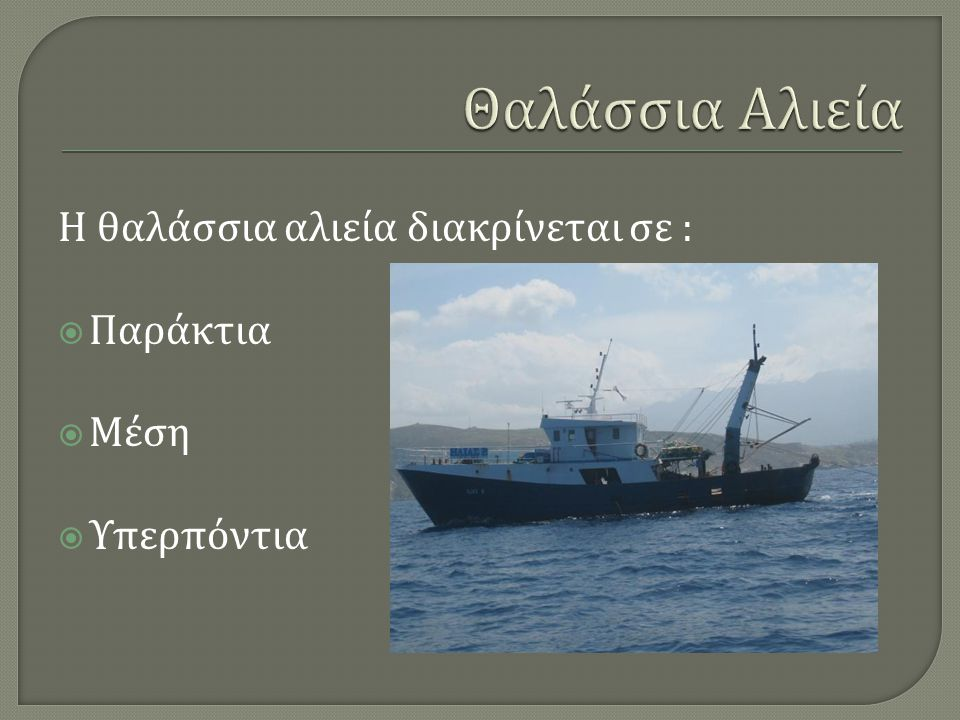 Θαλάσσια Αλιεία Η θαλάσσια αλιεία διακρίνεται σε : Παράκτια Μέση