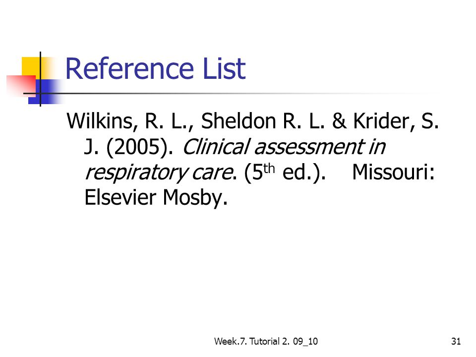 Reference List Wilkins, R. L., Sheldon R. L. & Krider, S. J. (2005). Clinical assessment in respiratory care. (5th ed.). Missouri: Elsevier Mosby.