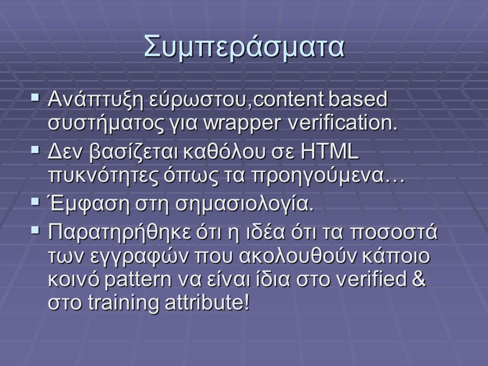 Συμπεράσματα Ανάπτυξη εύρωστου,content based συστήματος για wrapper verification. Δεν βασίζεται καθόλου σε HTML πυκνότητες όπως τα προηγούμενα…