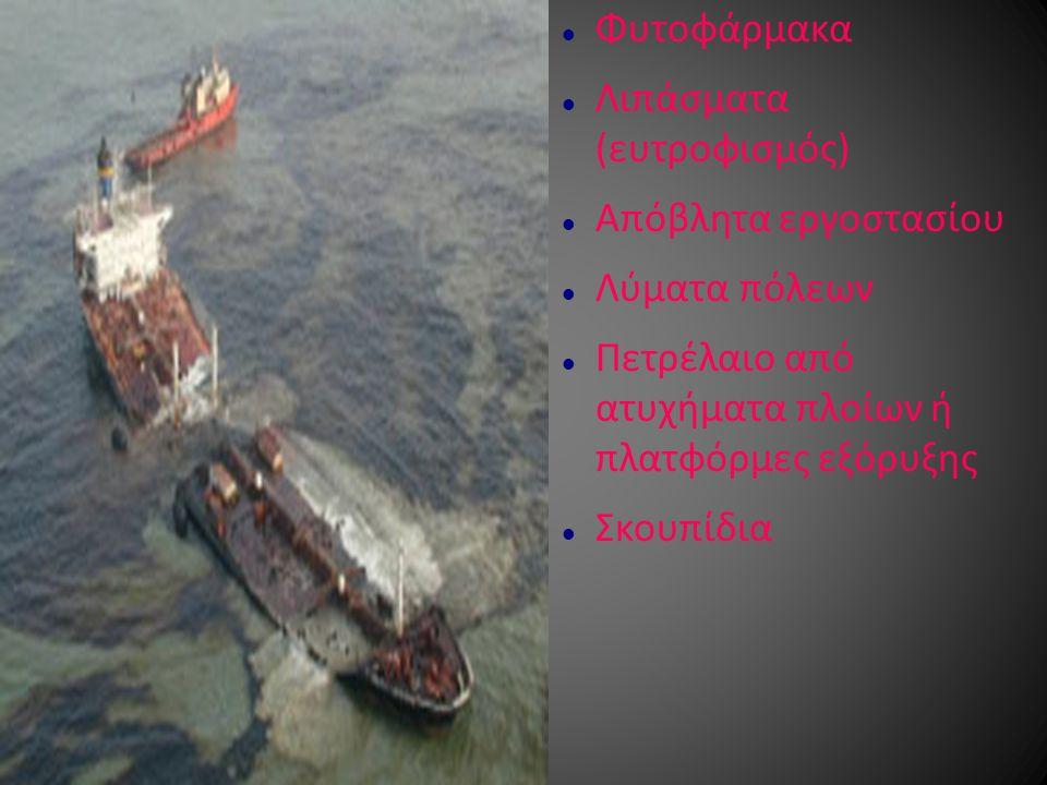 Φυτοφάρμακα Λιπάσματα (ευτροφισμός) Απόβλητα εργοστασίου. Λύματα πόλεων. Πετρέλαιο από ατυχήματα πλοίων ή πλατφόρμες εξόρυξης.