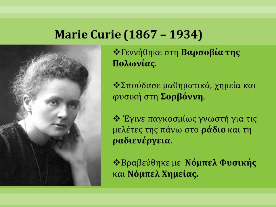 Marie Curie (1867 – 1934) Γεννήθηκε στη Βαρσοβία της Πολωνίας.