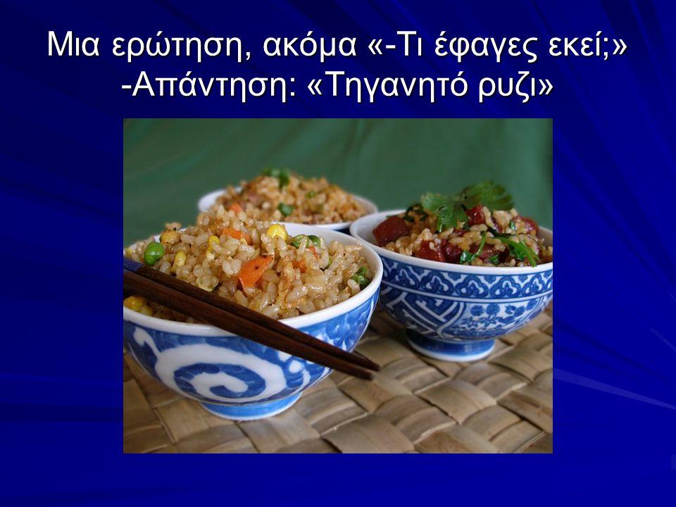 Μια ερώτηση, ακόμα «-Τι έφαγες εκεί;» -Απάντηση: «Τηγανητό ρυζι»