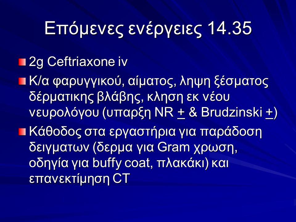 Επόμενες ενέργειες 14.35 2g Ceftriaxone iv