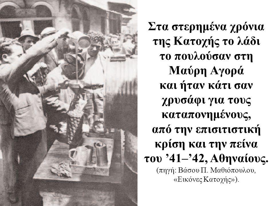 Στα στερημένα χρόνια της Κατοχής το λάδι το πουλούσαν στη Μαύρη Αγορά και ήταν κάτι σαν χρυσάφι για τους καταπονημένους, από την επισιτιστική κρίση και την πείνα του '41–'42, Αθηναίους.