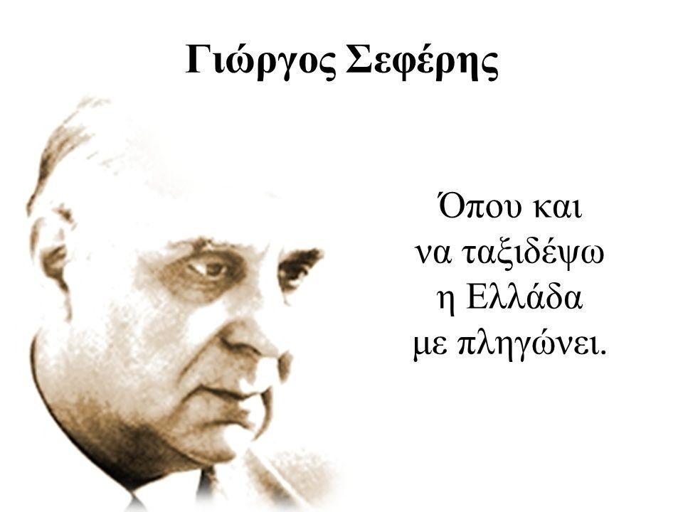 Γιώργος Σεφέρης Όπου και να ταξιδέψω η Ελλάδα με πληγώνει.