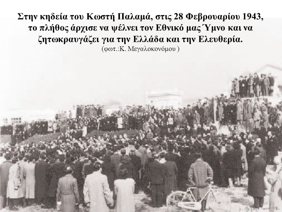 Στην κηδεία του Κωστή Παλαμά, στις 28 Φεβρουαρίου 1943, το πλήθος άρχισε να ψέλνει τον Εθνικό μας Ύμνο και να ζητωκραυγάζει για την Ελλάδα και την Ελευθερία.