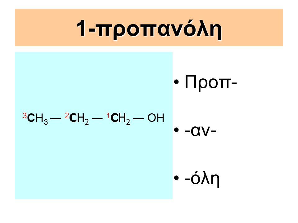 1-προπανόλη 3CΗ3 ― 2CΗ2 ― 1CΗ2 ― ΟΗ Προπ- -αν- -όλη