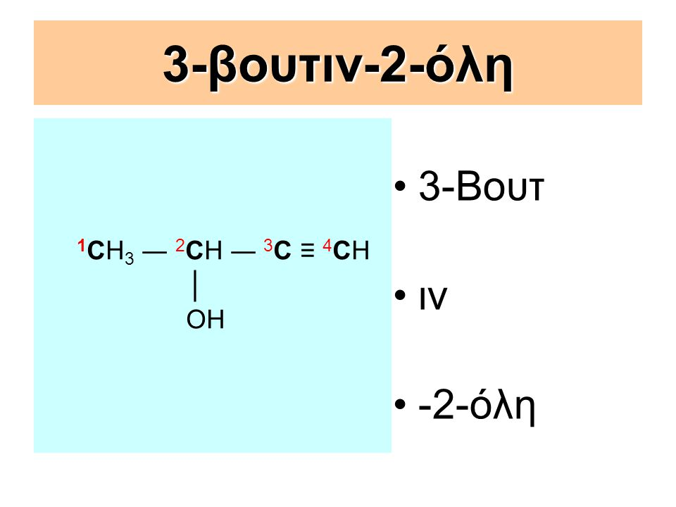 3-βουτιν-2-όλη 1CΗ3 ― 2CΗ ― 3C ≡ 4CΗ │ OH 3-Βουτ ιν -2-όλη