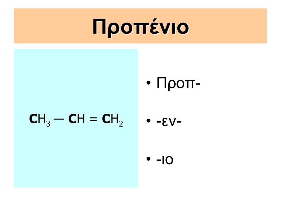 Προπένιο CΗ3 ― CΗ = CΗ2 Προπ- -εν- -ιο